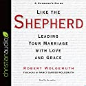 Like the Shepherd: Leading Your Marriage with Love and Grace Audiobook by Robert Wolgemuth Narrated by Robert Wolgemuth