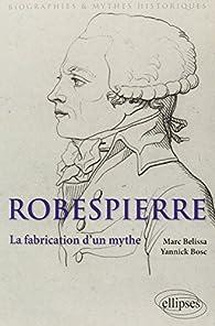 Robespierre. La Fabrication d'un Mythe par Marc Belissa