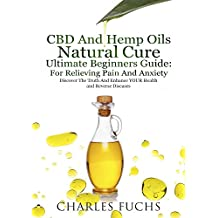 CBD And Hemp Oils Natural Cure Ultimate Beginners Guide: For Relieving Pain And  Anxiety: Discover The Truth And Enhance YOUR Health and Reverse Diseases