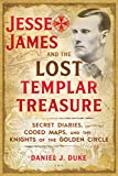Jesse James and the Lost Templar Treasure: Secret Diaries, Coded Maps, and the Knights of the Golden Circle