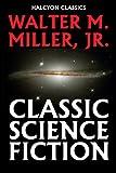 Classic Science Fiction by Walter M. Miller, Jr. (Unexpurgated Edition) (Halcyon Classics)