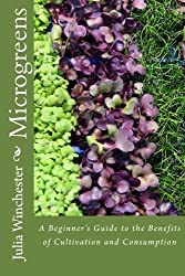 Microgreens: : A Beginner's Guide to the Benefits of Cultivation and Consumption by Winchester, Julia (2012) Paperback