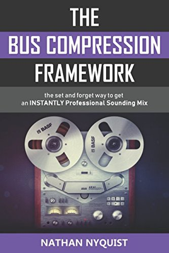 The Bus Compression Framework: The set and forget way to get an INSTANTLY professional sounding mix (Second Edition) by Independently published