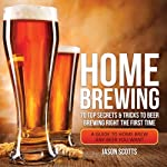 Home Brewing: 70 Top Secrets & Tricks to Beer Brewing Right the First Time: A Guide to Home Brew Any Beer You Want | Scotts Jason