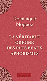 La véritable origine des plus beaux aphorismes par Dominique Noguez