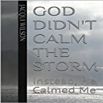 God Didn't Calm the Storm: Instead He Calmed Me | Jacqui Wilson