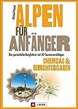 Alpen für Anfänger - Chiemgau & Berchtesgaden: Der persönliche Bergführer mit 30 Tourenvorschlägen