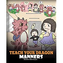 Teach Your Dragon Manners: Train Your Dragon To Be Respectful. A Cute Children Story To Teach Kids About Manners, Respect and How To Behave. (My Dragon Books Book 23)