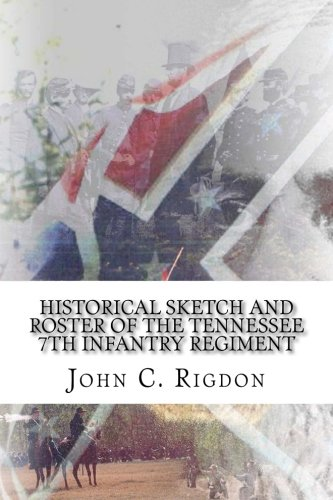 Historical Sketch and Roster Of The Tennessee 7th Infantry Regiment (Tennessee Regimental History Series) (Volume 19) pdf