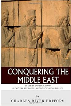 Book Conquering the Middle East: The Lives and Legacies of Alexander the Great, Saladin and Genghis Khan by Charles River Editors (2013-11-02)
