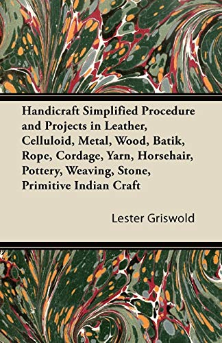 Handicraft Simplified Procedure and Projects in Leather, Celluloid, Metal, Wood, Batik, Rope, Cordage, Yarn, Horsehair, Pottery, Weaving, Stone, Primitive Indian ()