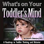 What's on Your Toddler's Mind: A Roadmap to Toddler Thinking and Behavior | Calvin A. Colarusso