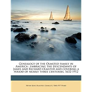 Genealogy of the Olmsted family in America: embracing the descendants of James and Richard Olmsted and covering a period of nearly three centuries, 1632-1912 Henry King Olmsted and George K. 1848-1937 Ward