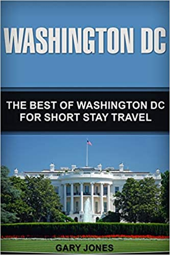 Washington DC: The Best Of Washington DC For Short Stay Travel (Short Stay Travel - City Guides)
