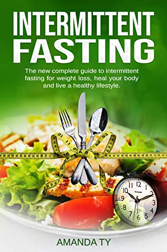 Intermittent Fasting: The New Complete Guide to Intermittent Fasting for Weight Loss, Healing Your Body, and Living a Healthy Lifestyle
