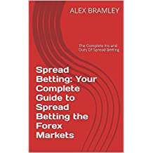 Spread Betting: Your Complete Guide to Spread Betting the Forex Markets: The Complete Ins and Outs Of Spread Betting
