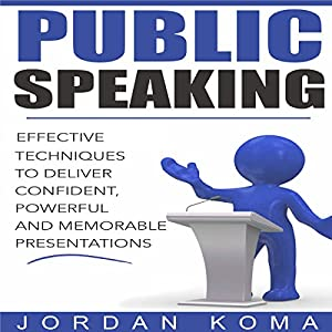 Public Speaking: Effective Techniques to Deliver Confident, Powerful Presentation Audiobook