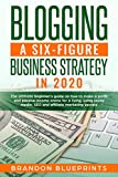BLOGGING A 6 FIGURE BUSINESS STRATEGY IN 2020: THE ULTIMATE BEGINNER'S GUIDE ON HOW TO MAKE A PROFIT AND PASSIVE INCOME ONLINE FOR A LIVING, USING SOCIAL MEDIA, SEO, AND AFFILIATE MARKETING SECRETS.