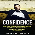 Confidence: 12 Proven Tricks to Gain Indestructible Confidence, Annihilate Fear Completely & Conquer All Situations | Mark Eriksson