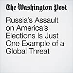 Russia's Assault on America's Elections Is Just One Example of a Global Threat | David Ignatius