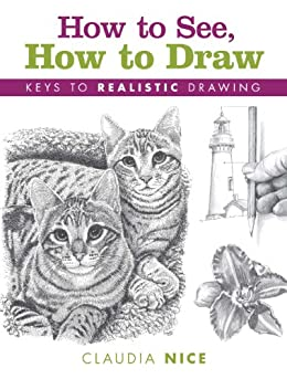 How to See, How to Draw: Keys to Realistic Drawing by [Nice, Claudia]