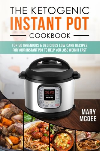 The Ketogenic Instant Pot Cookbook: Top 50 Ingenious and Delicious Low Carb Recipes for Your Instant Pot To Help You Lose Weight Fast