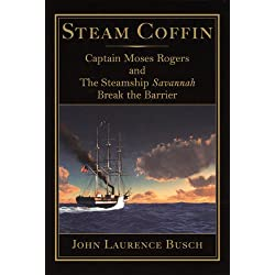 Steam Coffin: Captain Moses Rogers and The Steamship Savannah Break the Barrier