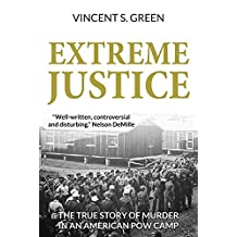 Extreme Justice: The True Story of Murder in an American POW Camp (The Justice Trilogy Book 1)