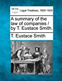 A summary of the law of companies / by T. Eustace Smith, T. Eustace Smith, 1240015631