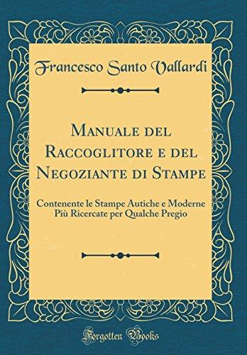 Manuale del Raccoglitore e del Negoziante di Stampe: Contenente le Stampe Autiche e Moderne Più Ricercate per Qualche Pregio (Classic Reprint)