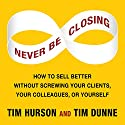 Never Be Closing: How to Sell Better Without Screwing Your Clients, Your Colleagues, or Yourself Audiobook by Tim Hurson, Tim Dunne Narrated by Tim Hurson