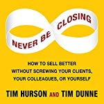 Never Be Closing: How to Sell Better Without Screwing Your Clients, Your Colleagues, or Yourself  | Tim Hurson,Tim Dunne
