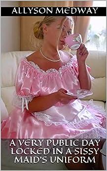 A very public day locked in a Sissy Maid's Uniform: (Femdom/Humiliation) (English Edition) de [Medway, Allyson]