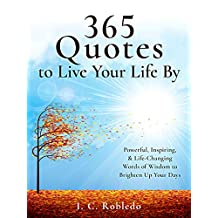 365 Quotes to Live Your Life By: Powerful, Inspiring, & Life-Changing Words of Wisdom to Brighten Up Your Days (English Edition)