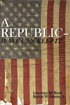 A Republic–If We Can Keep It by [Reed, Lawrence W., Folsom Jr., Burton W.]