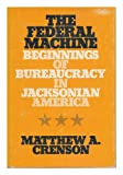 The Federal Machine : Beginnings of Bureaucracy in Jacksonian America, Crenson, Matthew A., 080181586X