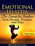 Emotional Health: The Secret for Freedom from Drama, Trauma, and Pain - Part 3 of 3
