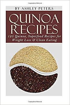 Quinoa Recipes: 125 Quinoa, Superfood Recipes For Weight Loss and Clean Eating