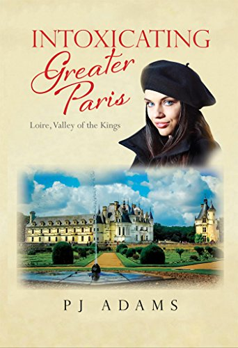 - Intoxicating Greater Paris: Loire, Valley of the Kings (PJ Adams Intoxicating Travel Series)