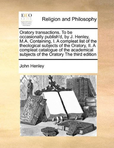 Download Oratory transactions. To be occasionally publish'd, by J. Henley, M.A. Containing, I. A compleat list of the theological subjects of the Oratory, II. ... subjects of the Oratory The third edition ebook