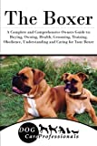 The Boxer: A Complete and Comprehensive Owners Guide to: Buying, Owning, Health, Grooming, Training, Obedience, Understanding and Caring for Your ... to Caring for a Dog from a Puppy to Old Age)