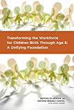 Transforming the Workforce for Children Birth Through Age 8: A Unifying Foundation