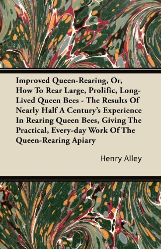 Improved Queen-Rearing, Or, How To Rear Large, Prolific, Long-Lived Queen Bees - The Results Of Nearly Half A Century