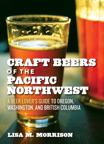Craft Beers of the Pacific Northwest: A Beer Lover's Guide to Oregon, Washington, and British Columbia