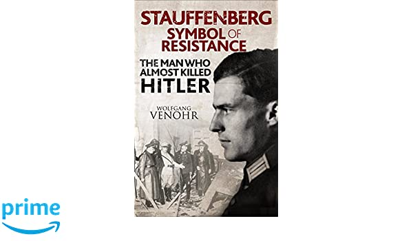 Stauffenberg Symbol Of Resistance The Man Who Almost Killed Hitler