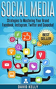 Social Media: Strategies To Mastering Your Brand- Facebook, Instagram, Twitter and Snapchat (Social Media, Social Media Marketing) by [Kelly, David]