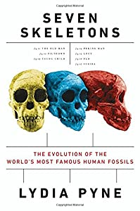 Seven Skeletons: The Evolution of the Worlds Most Famous Human Fossils