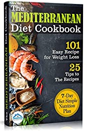 The Mediterranean Diet Cookbook: 101 Easy Recipe for Weight Loss. 7 - Day Diet Simple Nutrion Plan PLUS 25 Tips to The Resipes & Healthiest Foods
