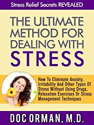 The Ultimate Method for Dealing With Stress: How To Eliminate Anxiety, Irritability And Other Types Of Stress Without Using Drugs, Relaxation Exercises, ... (Stress Relief Secrets Revealed Book 4)