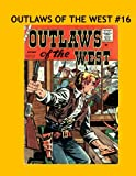 img - for Outlaws Of The West #16: Thrilling Western Adventures From The 1950's Filled With Wild Smoking Gun Action! Collect All 30 Exciting Issues! book / textbook / text book